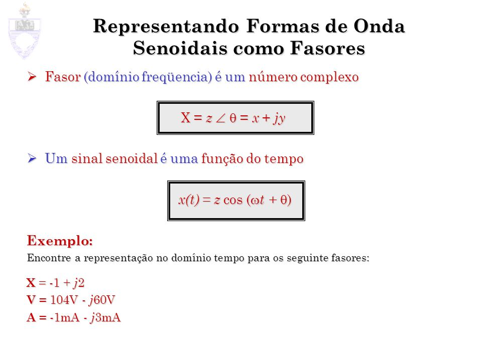 Representando Formas de Onda Senoidais como Fasores Fasor (domínio freqüencia) é um número complexo Fasor (domínio freqüencia) é um número complexo X