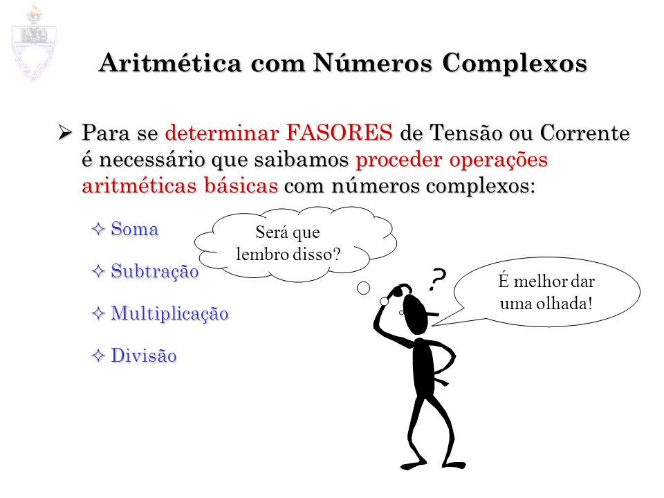 Aritmética com Números Complexos Para se determinar FASORES de Tensão ou Corrente é necessário que saibamos proceder operações aritméticas básicas com