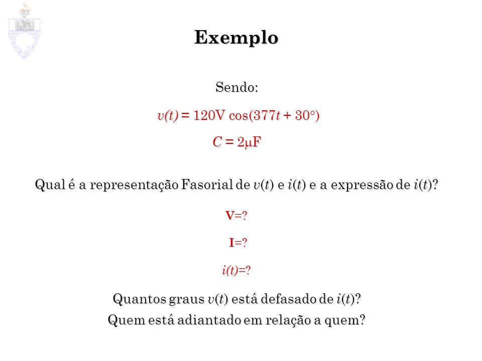 Exemplo Sendo: v(t) = 120V cos(377 t + 30 ) v(t) = 120V cos(377 t + 30 ) C = 2 F Qual é a representação Fasorial de v ( t ) e i ( t ) e a expressão de