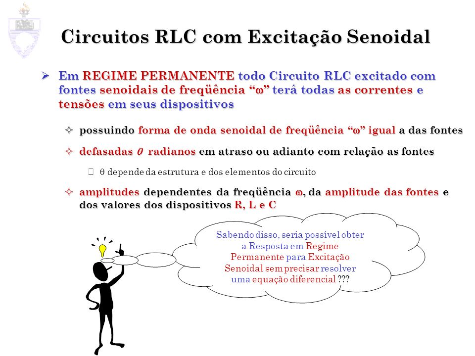 Circuitos RLC com Excitação Senoidal Em REGIME PERMANENTE todo Circuito RLC excitado com fontes senoidais de freqüência terá todas as correntes e tens