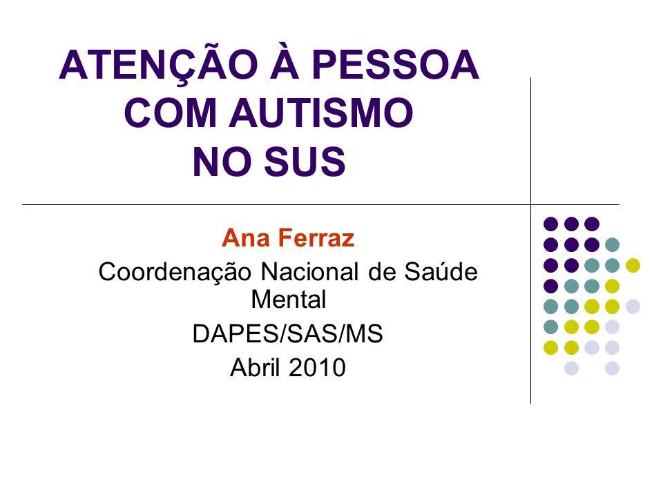 ATENÇÃO À PESSOA COM AUTISMO NO SUS Ana Ferraz Coordenação Nacional de Saúde Mental DAPES/SAS/MS Abril 2010