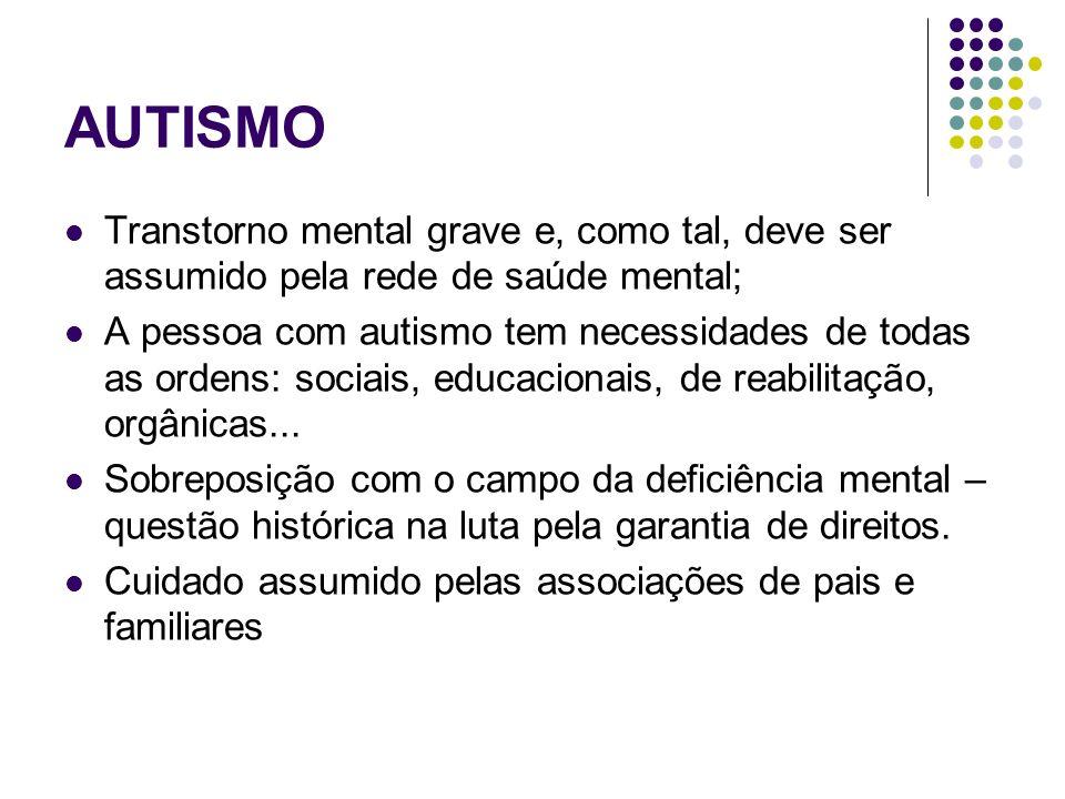 AUTISMO Transtorno mental grave e, como tal, deve ser assumido pela rede de saúde mental; A pessoa com autismo tem necessidades de todas as ordens: so