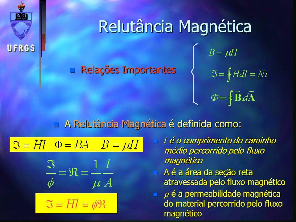 n Relações Importantes Relutância Magnética n A Relutância Magnética é definida como: l é o comprimento do caminho médio percorrido pelo fluxo magnéti