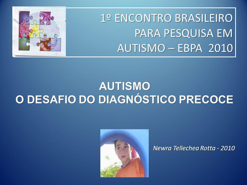 AUTISMO O DESAFIO DO DIAGNÓSTICO PRECOCE Newra Tellechea Rotta - 2010 1º ENCONTRO BRASILEIRO PARA PESQUISA EM 1º ENCONTRO BRASILEIRO PARA PESQUISA EM