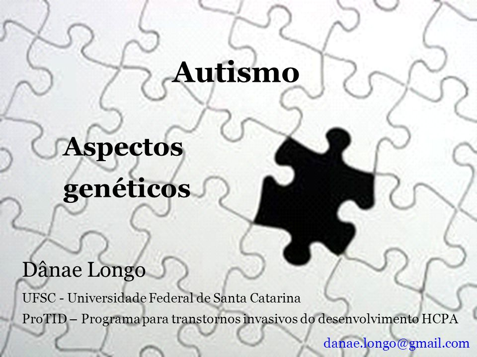 Autismo Aspectos genéticos UFSC - Universidade Federal de Santa Catarina ProTID – Programa para transtornos invasivos do desenvolvimento HCPA Dânae Lo