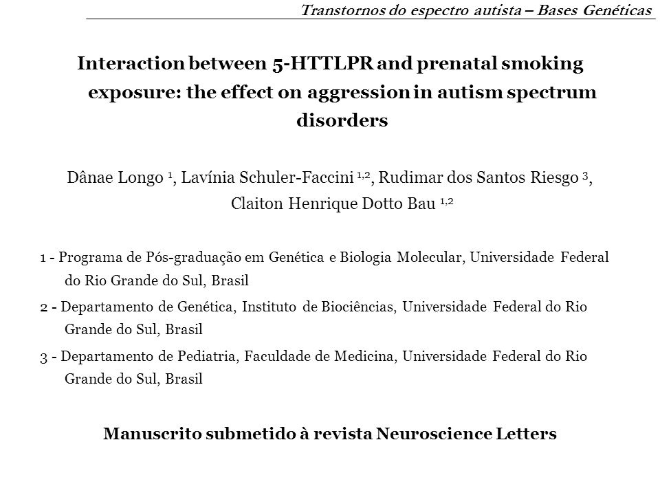 Interaction between 5-HTTLPR and prenatal smoking exposure: the effect on aggression in autism spectrum disorders Dânae Longo 1, Lavínia Schuler-Faccini 1,2, Rudimar dos Santos Riesgo 3, Claiton Henrique Dotto Bau 1,2 1 - Programa de Pós-graduação em Genética e Biologia Molecular, Universidade Federal do Rio Grande do Sul, Brasil 2 - Departamento de Genética, Instituto de Biociências, Universidade Federal do Rio Grande do Sul, Brasil 3 - Departamento de Pediatria, Faculdade de Medicina, Universidade Federal do Rio Grande do Sul, Brasil Manuscrito submetido à revista Neuroscience Letters Transtornos do espectro autista – Bases Genéticas