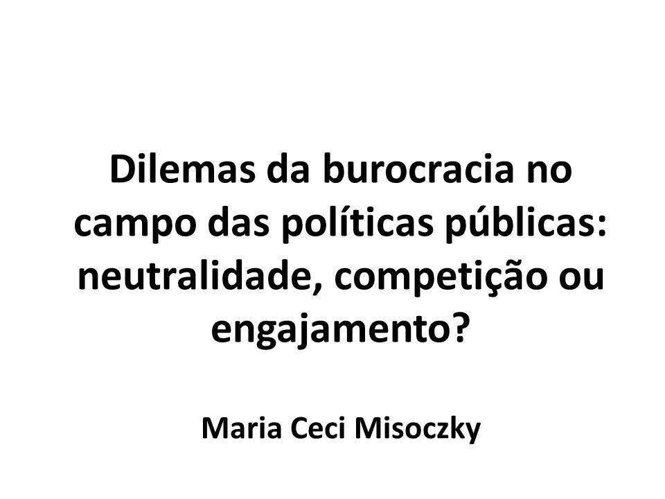 Dilemas da burocracia no campo das políticas públicas: neutralidade, competição ou engajamento? Maria Ceci Misoczky