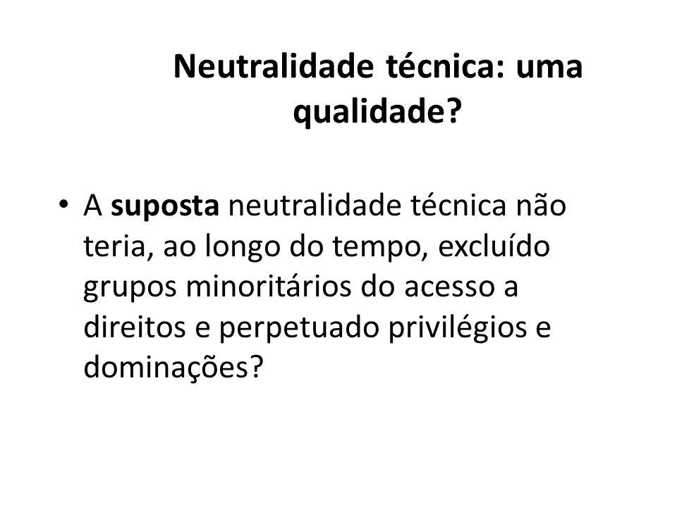Neutralidade técnica: uma qualidade? A suposta neutralidade técnica não teria, ao longo do tempo, excluído grupos minoritários do acesso a direitos e