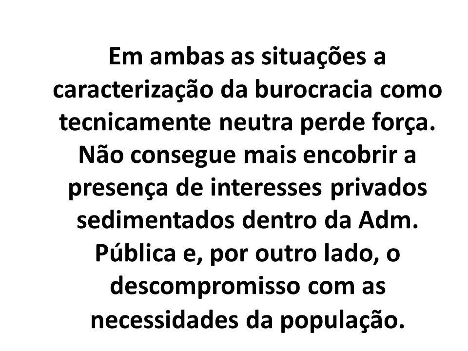 Em ambas as situações a caracterização da burocracia como tecnicamente neutra perde força. Não consegue mais encobrir a presença de interesses privado