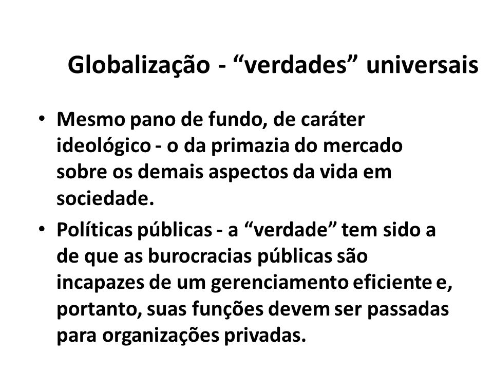 Globalização - verdades universais Mesmo pano de fundo, de caráter ideológico - o da primazia do mercado sobre os demais aspectos da vida em sociedade