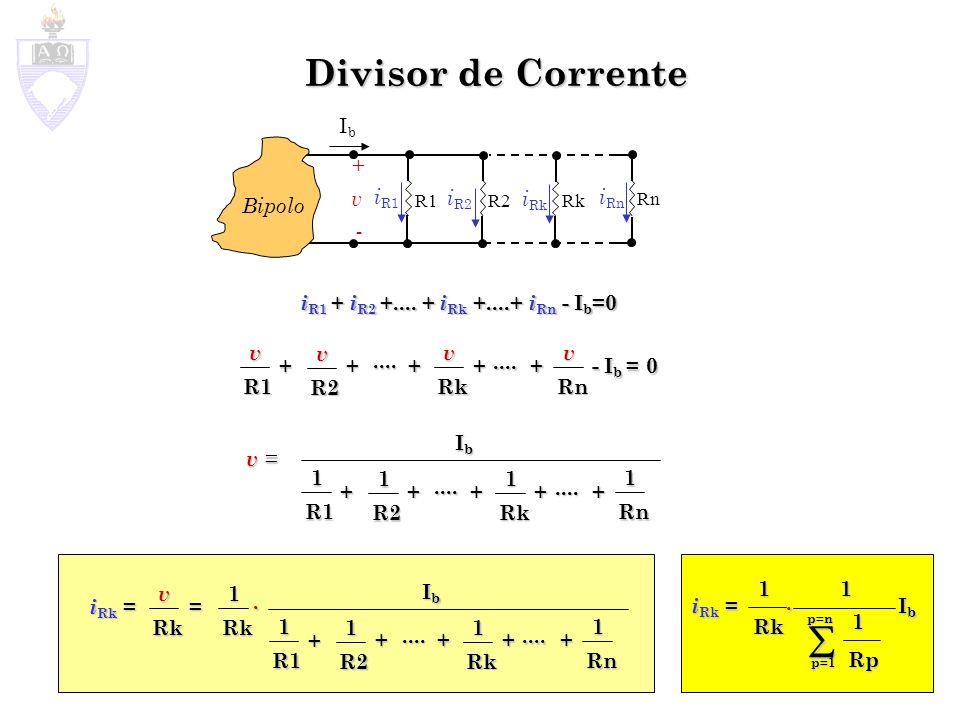 Divisor de Corrente i R1 + i R2 +.... + i Rk +....+ i Rn - I b =0 IbIb +v -+v - Bipolo i R1 R1R2 Rk Rn v = IbIbIbIb i Rk = i R2 i Rk i Rn v R1 v R2 v