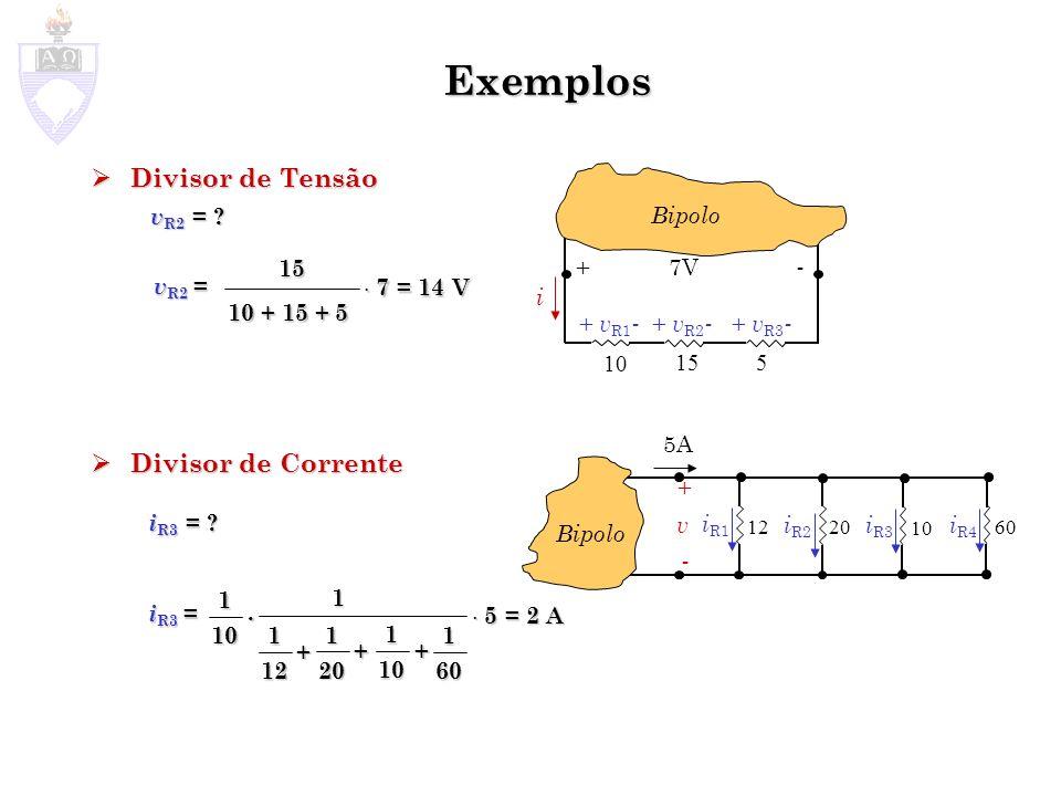 Exemplos Divisor de Tensão Divisor de Tensão Divisor de Corrente Divisor de Corrente i + v R1 - + v R2 - + 7V - Bipolo + v R3 - 10 155 v R2 = ? v R2 =