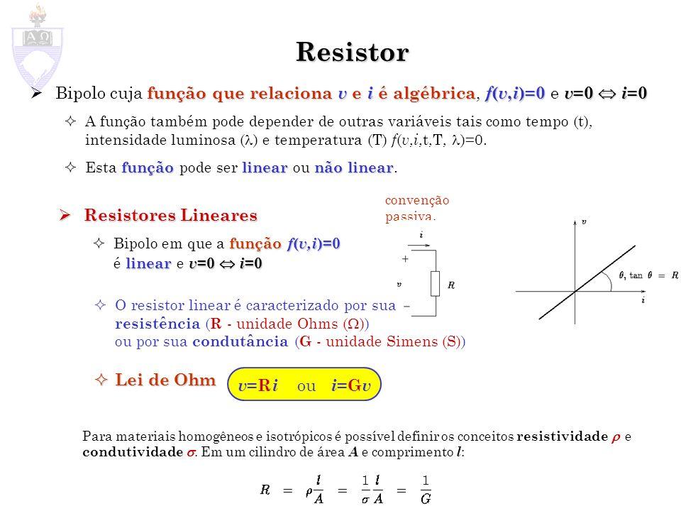Resistor função que relaciona v e i é algébrica f ( v, i )=0 v =0 i =0 Bipolo cuja função que relaciona v e i é algébrica, f ( v, i )=0 e v =0 i =0 A função também pode depender de outras variáveis tais como tempo (t), intensidade luminosa ( ) e temperatura (T) f ( v, i,t,T, )=0.