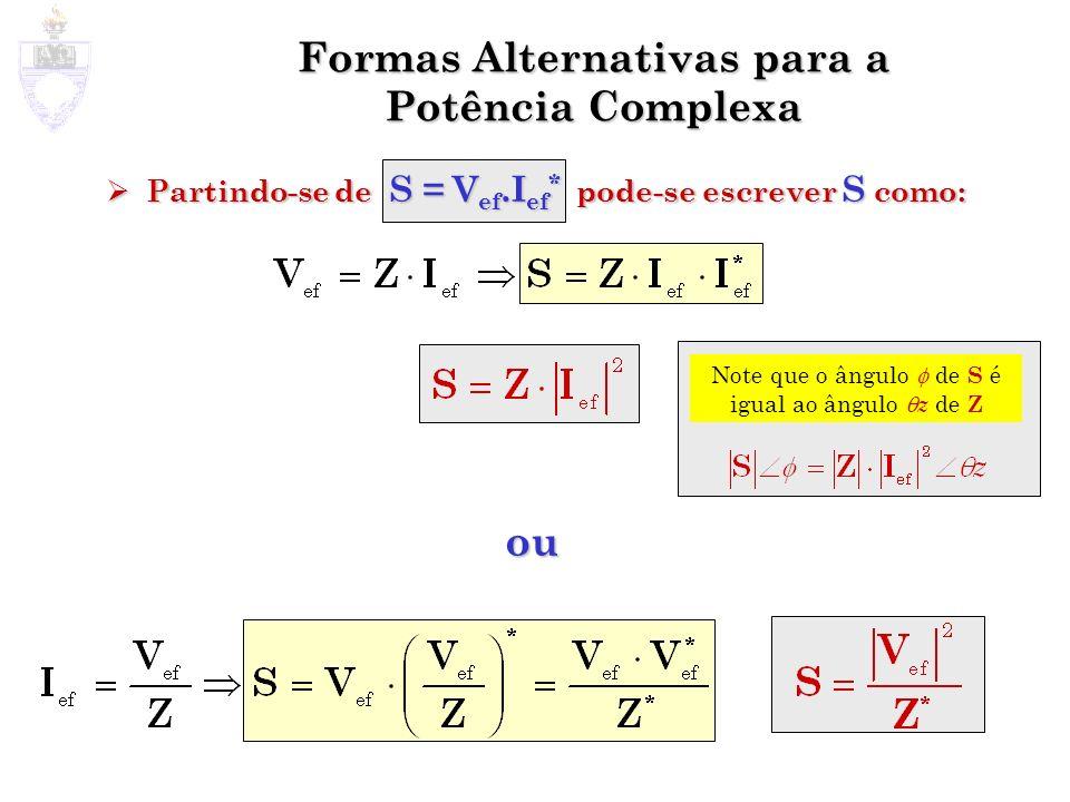 Formas Alternativas para a Potência Complexa Partindo-se de S = V ef.I ef * pode-se escrever S como: Partindo-se de S = V ef.I ef * pode-se escrever S