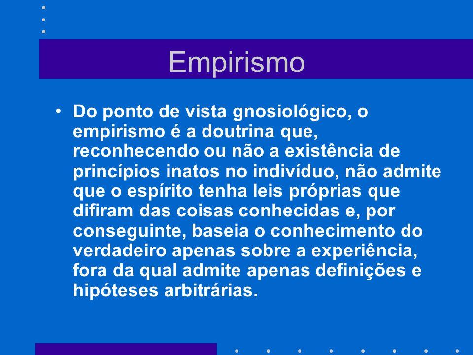 Empirismo Do ponto de vista gnosiológico, o empirismo é a doutrina que, reconhecendo ou não a existência de princípios inatos no indivíduo, não admite