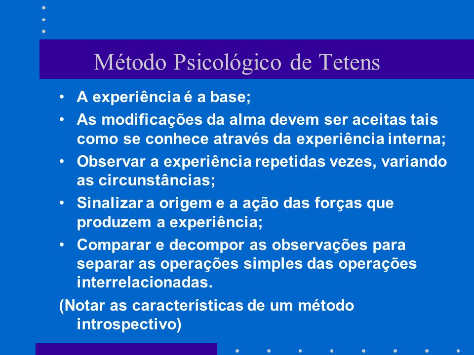 Método Psicológico de Tetens A experiência é a base; As modificações da alma devem ser aceitas tais como se conhece através da experiência interna; Ob