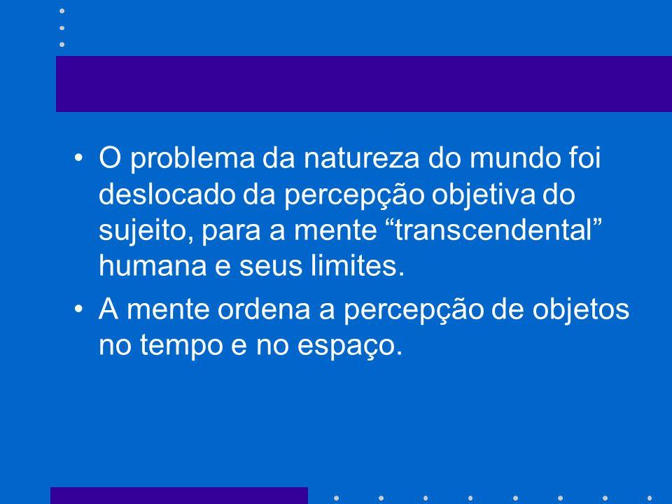 O problema da natureza do mundo foi deslocado da percepção objetiva do sujeito, para a mente transcendental humana e seus limites. A mente ordena a pe