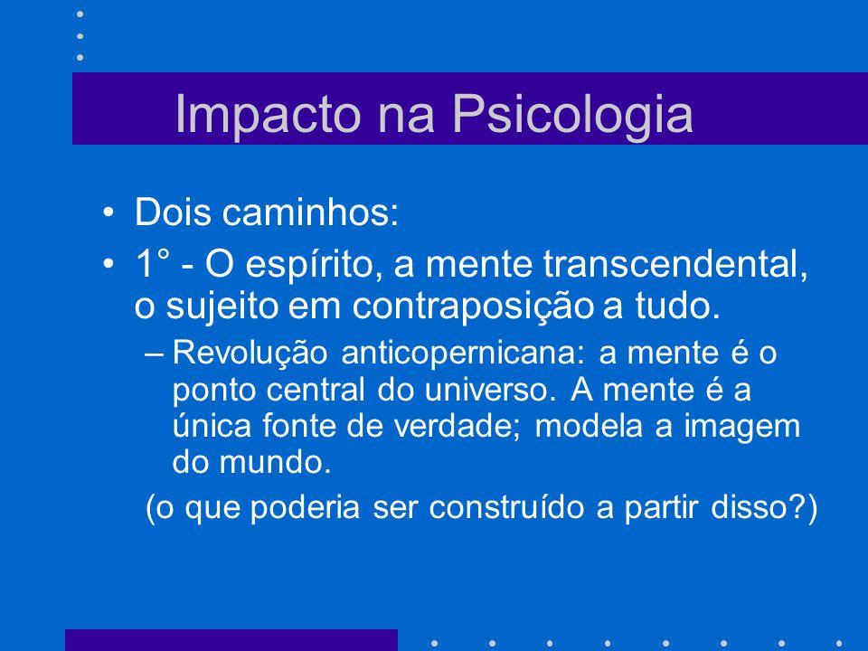 Impacto na Psicologia Dois caminhos: 1° - O espírito, a mente transcendental, o sujeito em contraposição a tudo. –Revolução anticopernicana: a mente é