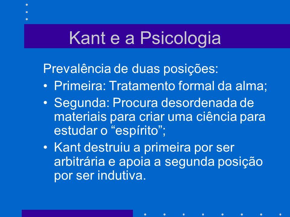 Kant e a Psicologia Prevalência de duas posições: Primeira: Tratamento formal da alma; Segunda: Procura desordenada de materiais para criar uma ciênci