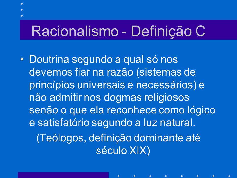 Racionalismo - Definição C Doutrina segundo a qual só nos devemos fiar na razão (sistemas de princípios universais e necessários) e não admitir nos do
