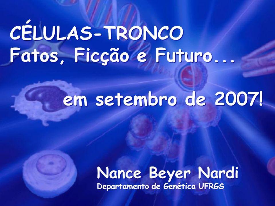 CÉLULAS-TRONCO Fatos, Ficção e Futuro... em setembro de 2007! Nance Beyer Nardi Departamento de Genética UFRGS