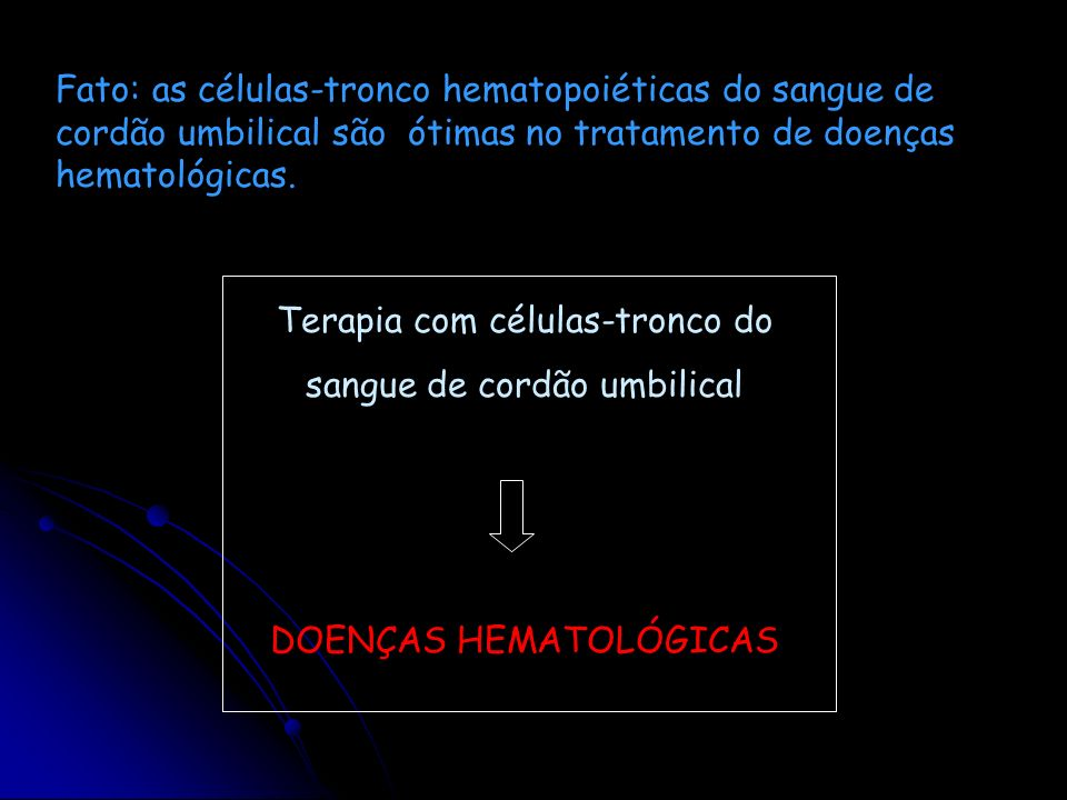 Terapia com células-tronco do sangue de cordão umbilical DOENÇAS HEMATOLÓGICAS Fato: as células-tronco hematopoiéticas do sangue de cordão umbilical s