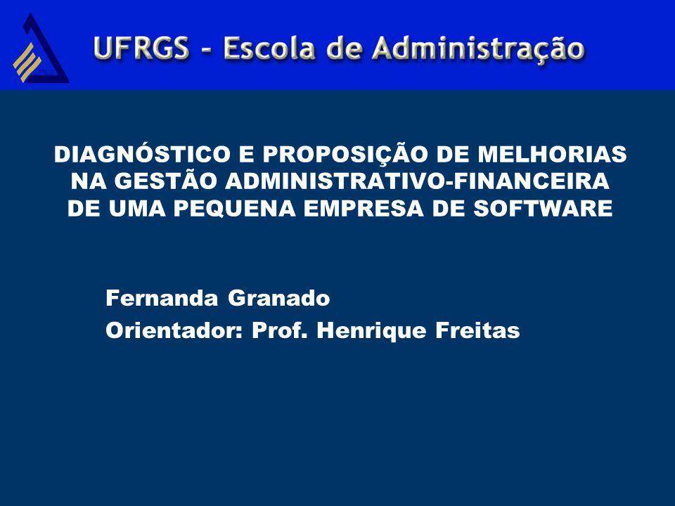 DIAGNÓSTICO E PROPOSIÇÃO DE MELHORIAS NA GESTÃO ADMINISTRATIVO-FINANCEIRA DE UMA PEQUENA EMPRESA DE SOFTWARE Fernanda Granado Orientador: Prof. Henriq