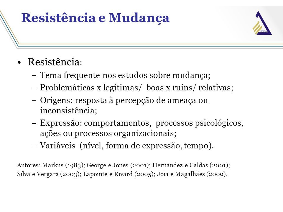 Resistência e Mudança Resistência : Tema frequente nos estudos sobre mudança; Problemáticas x legítimas/ boas x ruins/ relativas; Origens: resposta à
