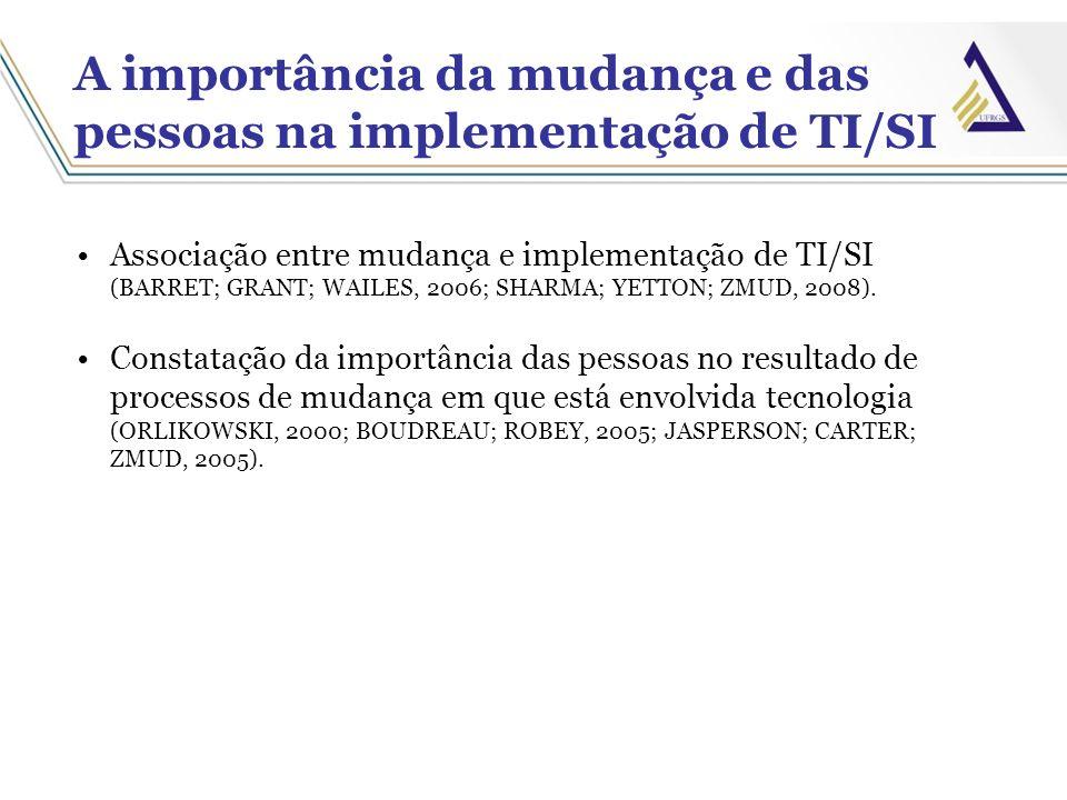 A importância da mudança e das pessoas na implementação de TI/SI Associação entre mudança e implementação de TI/SI (BARRET; GRANT; WAILES, 2006; SHARM