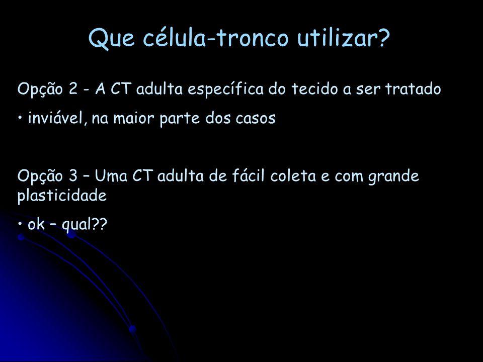 Que célula-tronco utilizar? Opção 1 – CT embrionárias, pois têm plasticidade de 100% atualmente impraticável: segurança (formação de teratomas, instab