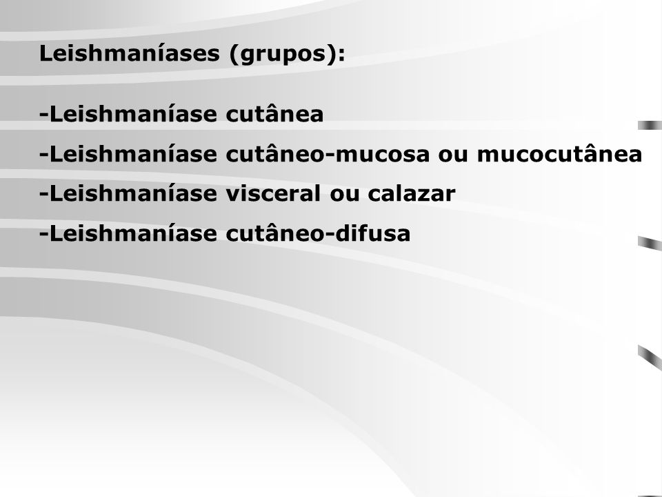 Leishmaníases (grupos): -Leishmaníase cutânea -Leishmaníase cutâneo-mucosa ou mucocutânea -Leishmaníase visceral ou calazar -Leishmaníase cutâneo-difu