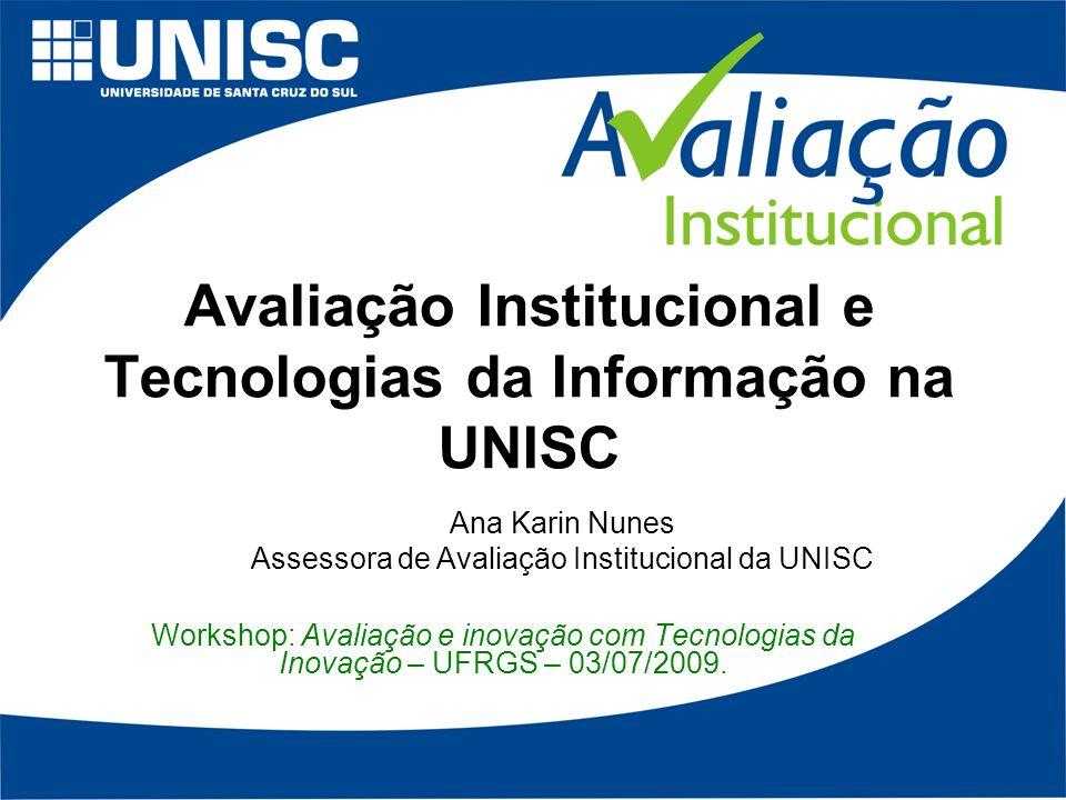 Avaliação Institucional e Tecnologias da Informação na UNISC Workshop: Avaliação e inovação com Tecnologias da Inovação – UFRGS – 03/07/2009.