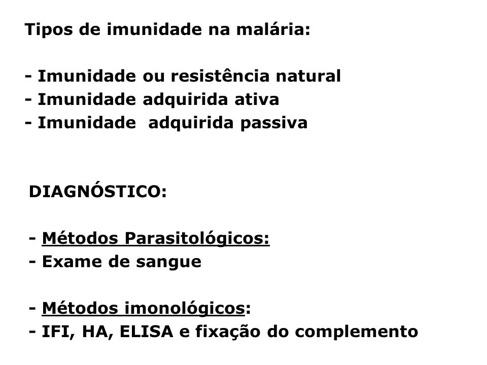 Tipos de imunidade na malária: - Imunidade ou resistência natural - Imunidade adquirida ativa - Imunidade adquirida passiva DIAGNÓSTICO: - Métodos Parasitológicos: - Exame de sangue - Métodos imonológicos: - IFI, HA, ELISA e fixação do complemento