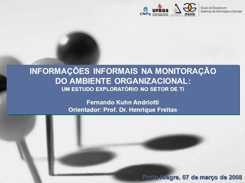INFORMAÇÕES INFORMAIS NA MONITORAÇÃO DO AMBIENTE ORGANIZACIONAL: UM ESTUDO EXPLORATÓRIO NO SETOR DE TI Fernando Kuhn Andriotti Orientador: Prof. Dr. H