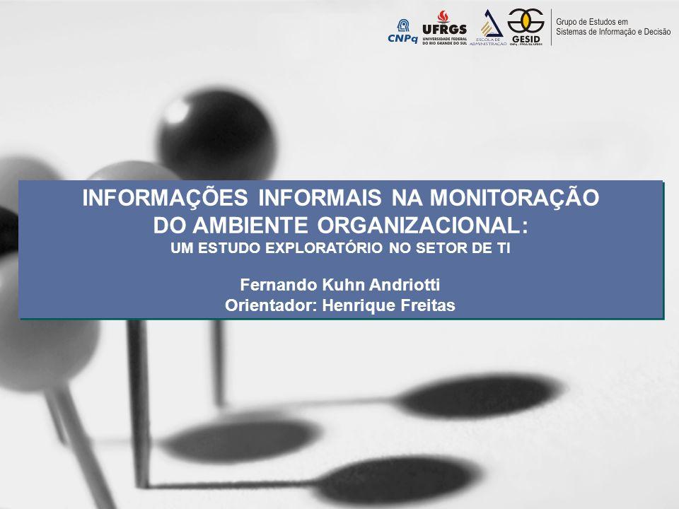 INFORMAÇÕES INFORMAIS NA MONITORAÇÃO DO AMBIENTE ORGANIZACIONAL: UM ESTUDO EXPLORATÓRIO NO SETOR DE TI Fernando Kuhn Andriotti Orientador: Henrique Fr