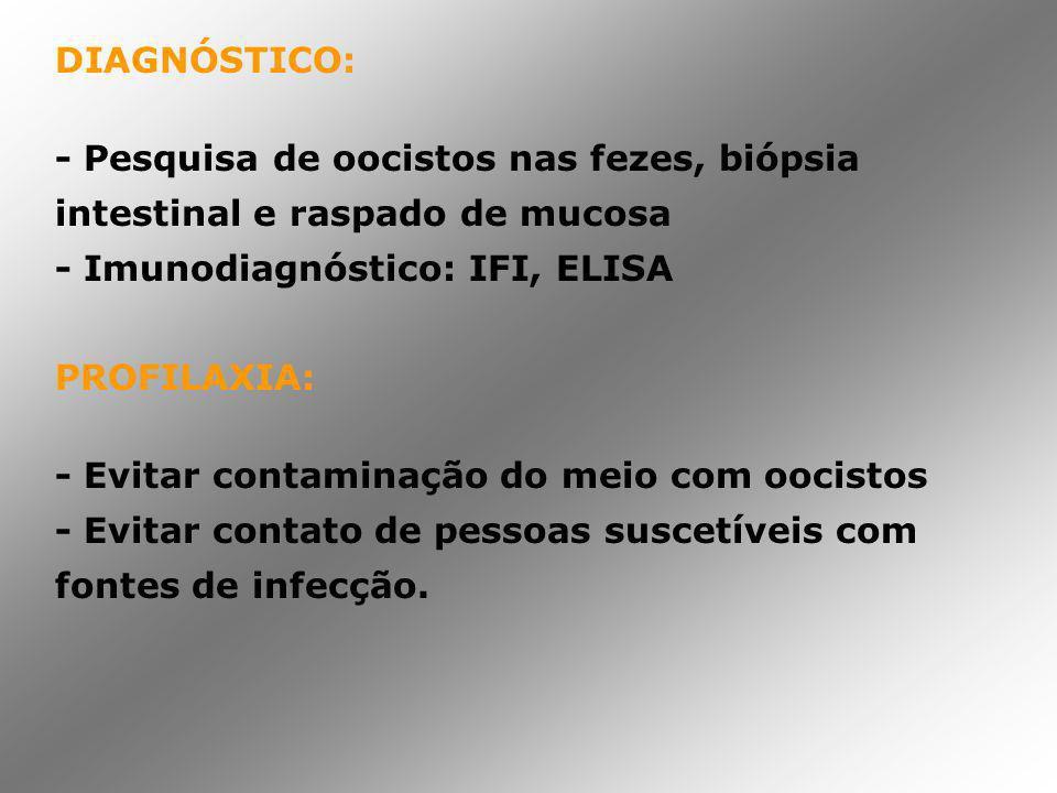 DIAGNÓSTICO: - Pesquisa de oocistos nas fezes, biópsia intestinal e raspado de mucosa - Imunodiagnóstico: IFI, ELISA PROFILAXIA: - Evitar contaminação