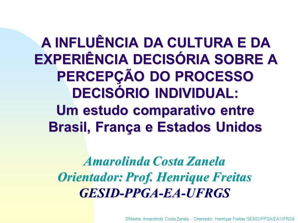 ©Mestre: Amarolinda Costa Zanela - Orientador: Henrique Freitas GESID/PPGA/EA/UFRGS A INFLUÊNCIA DA CULTURA E DA EXPERIÊNCIA DECISÓRIA SOBRE A PERCEPÇÃO DO PROCESSO DECISÓRIO INDIVIDUAL: Um estudo comparativo entre Brasil, França e Estados Unidos Amarolinda Costa Zanela Orientador: Prof.