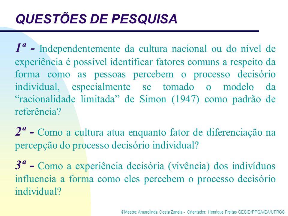 ©Mestre: Amarolinda Costa Zanela - Orientador: Henrique Freitas GESID/PPGA/EA/UFRGS QUESTÕES DE PESQUISA 1ª - Independentemente da cultura nacional ou do nível de experiência é possível identificar fatores comuns a respeito da forma como as pessoas percebem o processo decisório individual, especialmente se tomado o modelo da racionalidade limitada de Simon (1947) como padrão de referência.