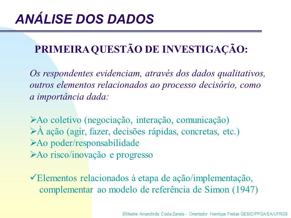 ©Mestre: Amarolinda Costa Zanela - Orientador: Henrique Freitas GESID/PPGA/EA/UFRGS Os respondentes evidenciam, através dos dados qualitativos, outros elementos relacionados ao processo decisório, como a importância dada: Ao coletivo (negociação, interação, comunicação) À ação (agir, fazer, decisões rápidas, concretas, etc.) Ao poder/responsabilidade Ao risco/inovação e progresso Elementos relacionados à etapa de ação/implementação, complementar ao modelo de referência de Simon (1947) PRIMEIRA QUESTÃO DE INVESTIGAÇÃO: ANÁLISE DOS DADOS