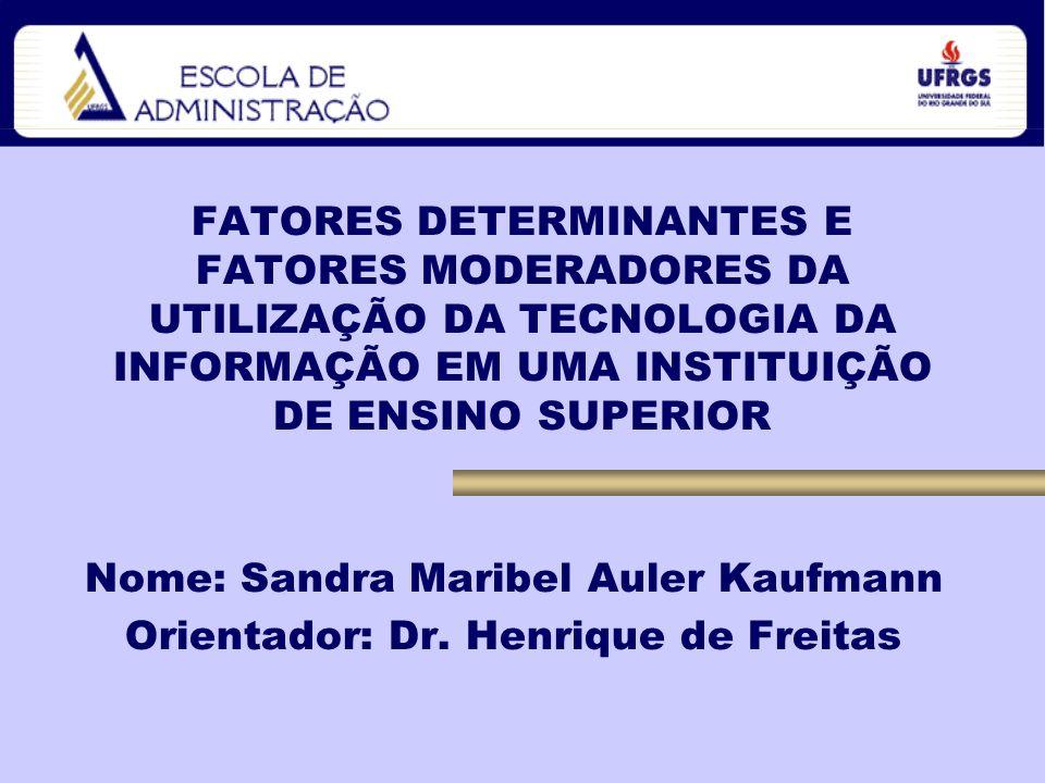 FATORES DETERMINANTES E FATORES MODERADORES DA UTILIZAÇÃO DA TECNOLOGIA DA INFORMAÇÃO EM UMA INSTITUIÇÃO DE ENSINO SUPERIOR Nome: Sandra Maribel Auler Kaufmann Orientador: Dr.