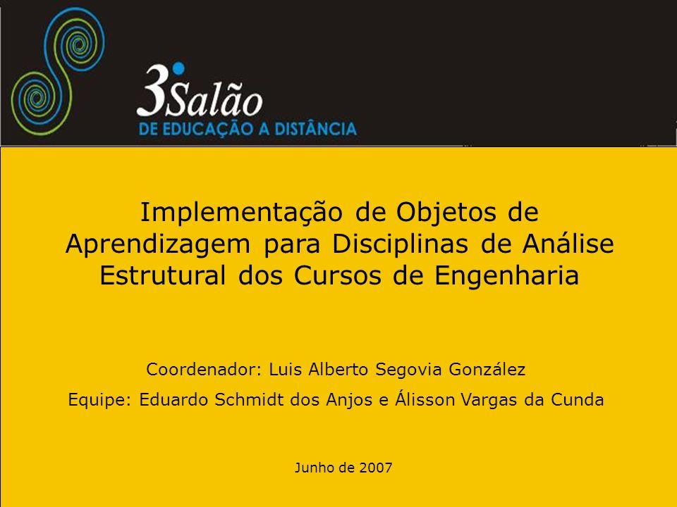 Junho de 2007 Implementação de Objetos de Aprendizagem para Disciplinas de Análise Estrutural dos Cursos de Engenharia Coordenador: Luis Alberto Segov