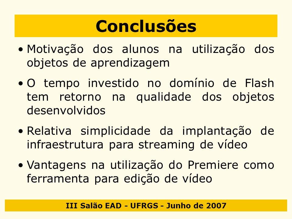III Salão EAD - UFRGS - Junho de 2007 Conclusões Motivação dos alunos na utilização dos objetos de aprendizagem O tempo investido no domínio de Flash