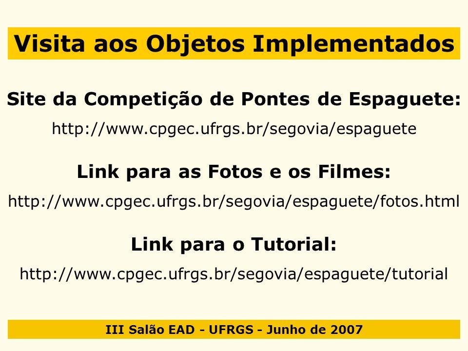 III Salão EAD - UFRGS - Junho de 2007 Visita aos Objetos Implementados Site da Competição de Pontes de Espaguete: http://www.cpgec.ufrgs.br/segovia/es