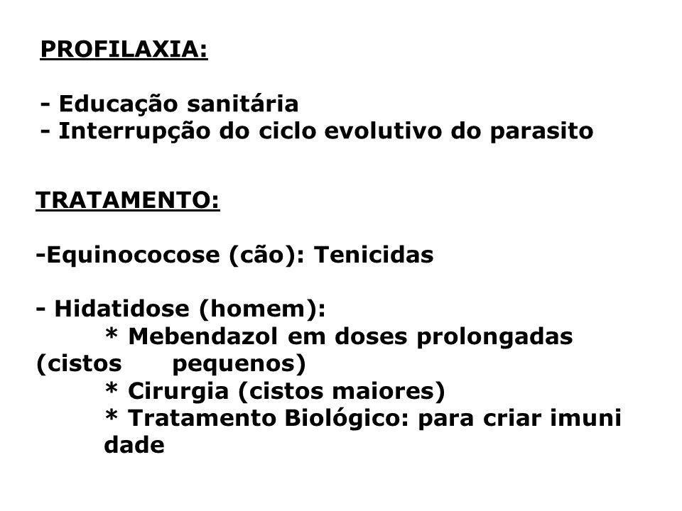 PROFILAXIA: - Educação sanitária - Interrupção do ciclo evolutivo do parasito TRATAMENTO: -Equinococose (cão): Tenicidas - Hidatidose (homem): * Meben