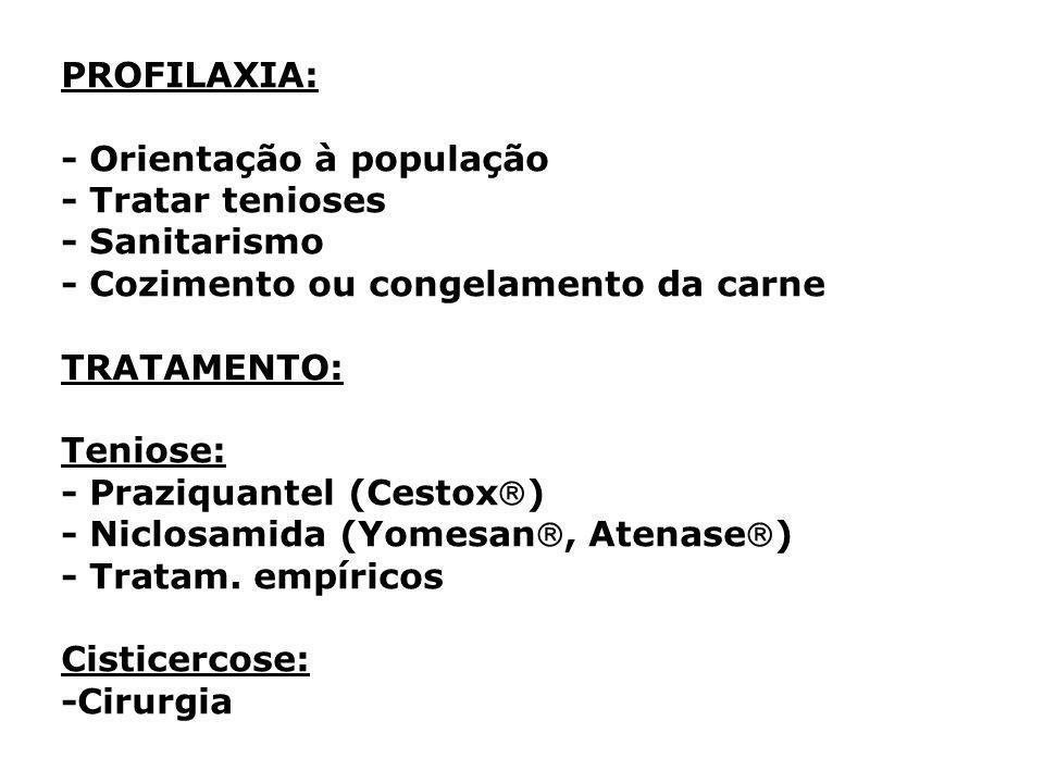 PROFILAXIA: - Orientação à população - Tratar tenioses - Sanitarismo - Cozimento ou congelamento da carne TRATAMENTO: Teniose: - Praziquantel (Cestox) - Niclosamida (Yomesan, Atenase) - Tratam.