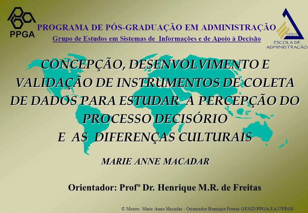 © Mestre: Marie Anne Macadar - Orientador:Henrique Freitas GESID/PPGA/EA/UFRGS CONCEPÇÃO, DESENVOLVIMENTO E VALIDAÇÃO DE INSTRUMENTOS DE COLETA DE DADOS PARA ESTUDAR A PERCEPÇÃO DO PROCESSO DECISÓRIO E AS DIFERENÇAS CULTURAIS MARIE ANNE MACADAR Orientador: Profº Dr.