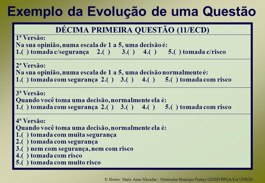 © Mestre: Marie Anne Macadar - Orientador:Henrique Freitas GESID/PPGA/EA/UFRGS Exemplo da Evolução de uma Questão DÉCIMA PRIMEIRA QUESTÃO (11/ECD) 1ª Versão: Na sua opinião, numa escala de 1 a 5, uma decisão é: 1.( ) tomada c/segurança 2.( ) 3.( ) 4.( ) 5.( ) tomada c/risco 2ª Versão: Na sua opinião, numa escala de 1 a 5, uma decisão normalmente é: 1.( ) tomada com segurança 2.( ) 3.( ) 4.( ) 5.( ) tomada com risco 3ª Versão: Quando você toma uma decisão, normalmente ela é: 1.( ) tomada com segurança 2.( ) 3.( ) 4.( ) 5.( ) tomada com risco 4ª Versão: Quando você toma uma decisão, normalmente ela é: 1.( ) tomada com muita segurança 2.( ) tomada com segurança 3.( ) nem com segurança, nem com risco 4.( ) tomada com risco 5.( ) tomada com muito risco