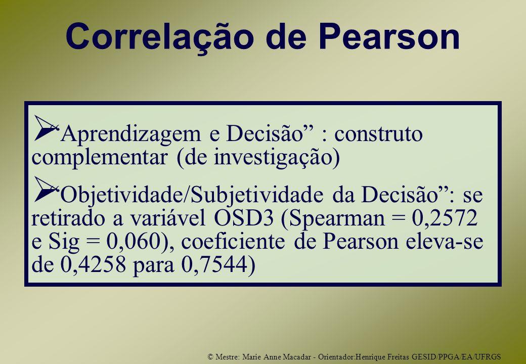 © Mestre: Marie Anne Macadar - Orientador:Henrique Freitas GESID/PPGA/EA/UFRGS Correlação de Pearson Aprendizagem e Decisão : construto complementar (de investigação) Objetividade/Subjetividade da Decisão: se retirado a variável OSD3 (Spearman = 0,2572 e Sig = 0,060), coeficiente de Pearson eleva-se de 0,4258 para 0,7544)