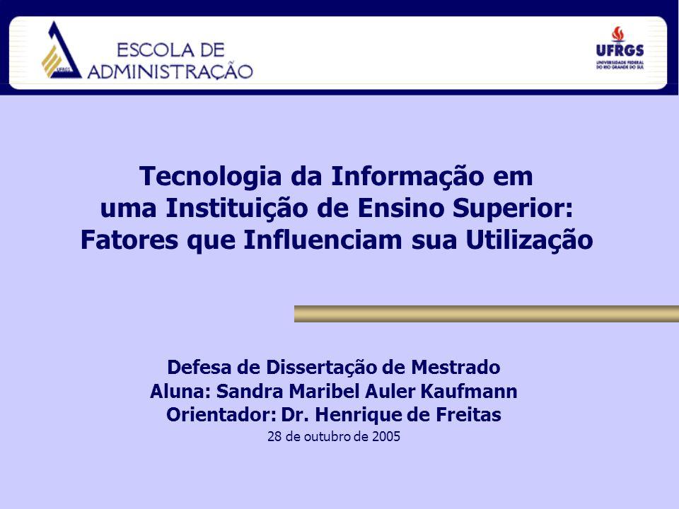 Tecnologia da Informação em uma Instituição de Ensino Superior: Fatores que Influenciam sua Utilização Defesa de Dissertação de Mestrado Aluna: Sandra Maribel Auler Kaufmann Orientador: Dr.