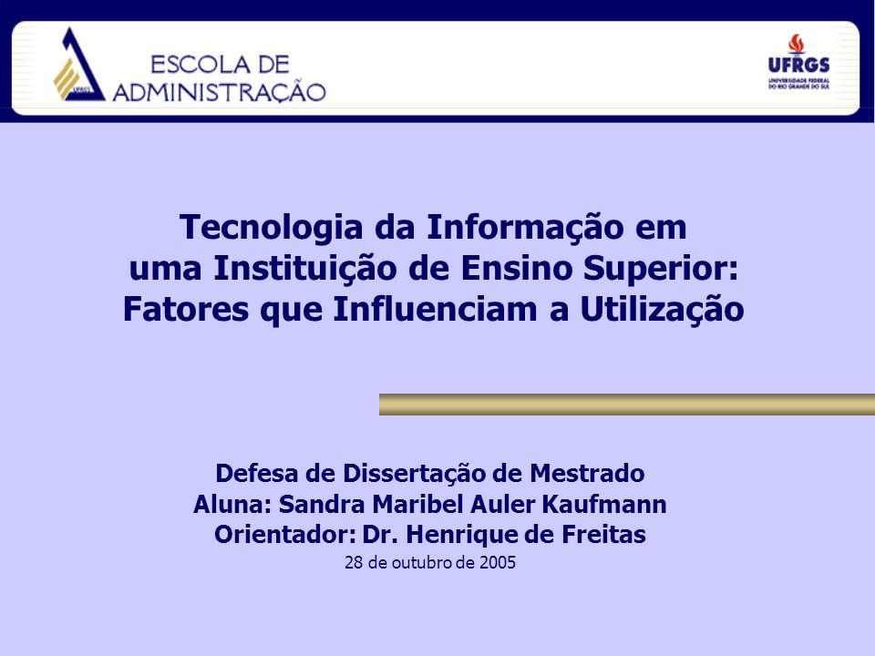 Tecnologia da Informação em uma Instituição de Ensino Superior: Fatores que Influenciam a Utilização Defesa de Dissertação de Mestrado Aluna: Sandra Maribel Auler Kaufmann Orientador: Dr.